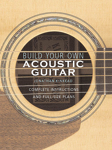 build your own acoustic guitar complete instructions and full size plans jonathan kinkead. Black Bedroom Furniture Sets. Home Design Ideas